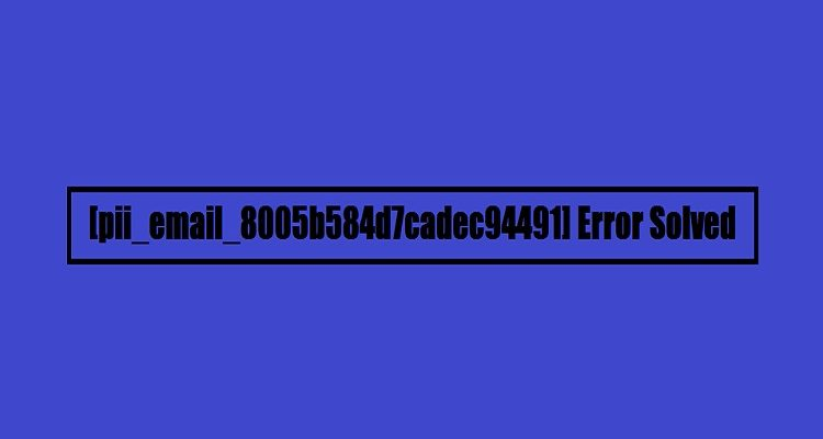 How to Solve [pii_email_8005b584d7cadec94491] Error